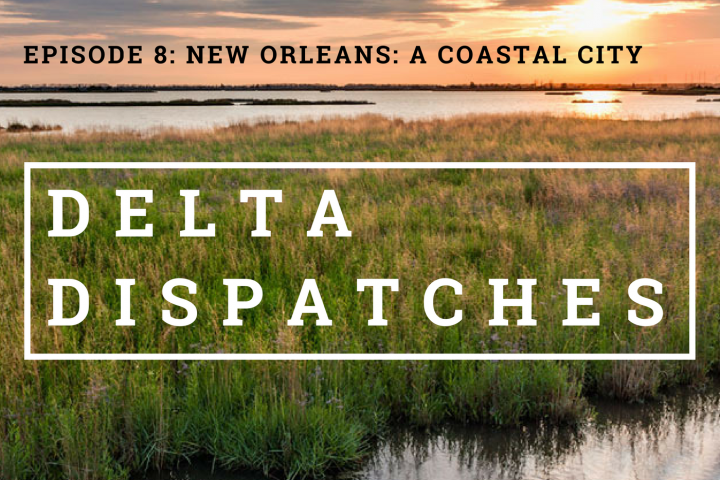 Delta Dispatches Podcast – New Orleans, A Coastal City