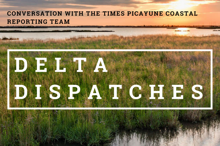 Delta Dispatches: Conversation with The Times Picayune Coastal Reporting Team