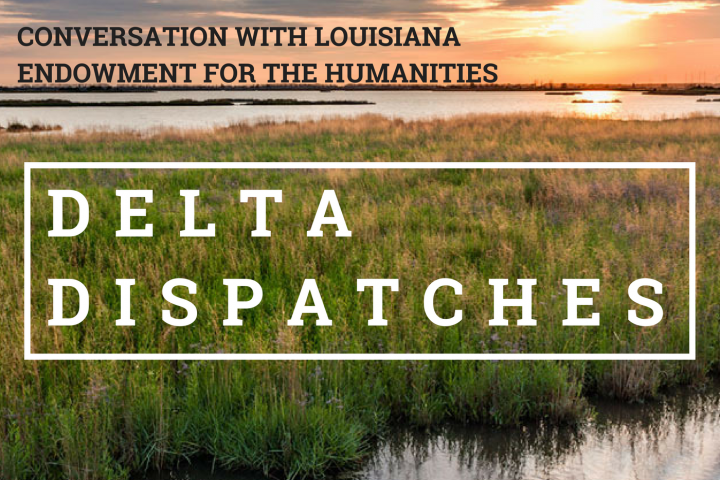 Delta Dispatches: Conversation with Louisiana Endowment for the Humanities